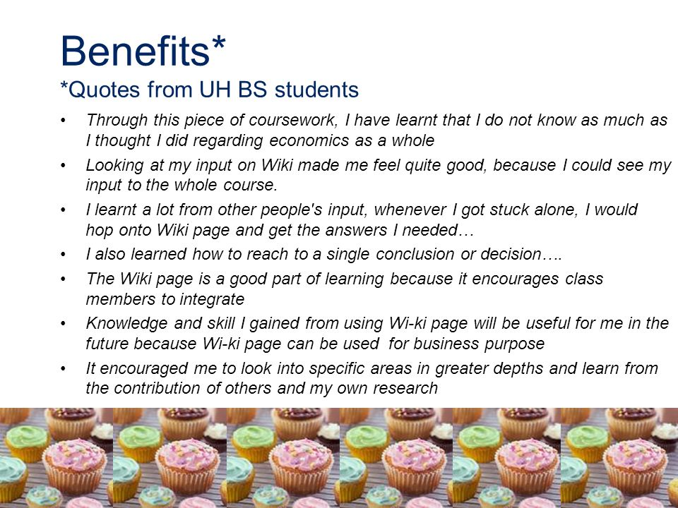 Benefits* *Quotes from UH BS students Through this piece of coursework, I have learnt that I do not know as much as I thought I did regarding economics as a whole Looking at my input on Wiki made me feel quite good, because I could see my input to the whole course.