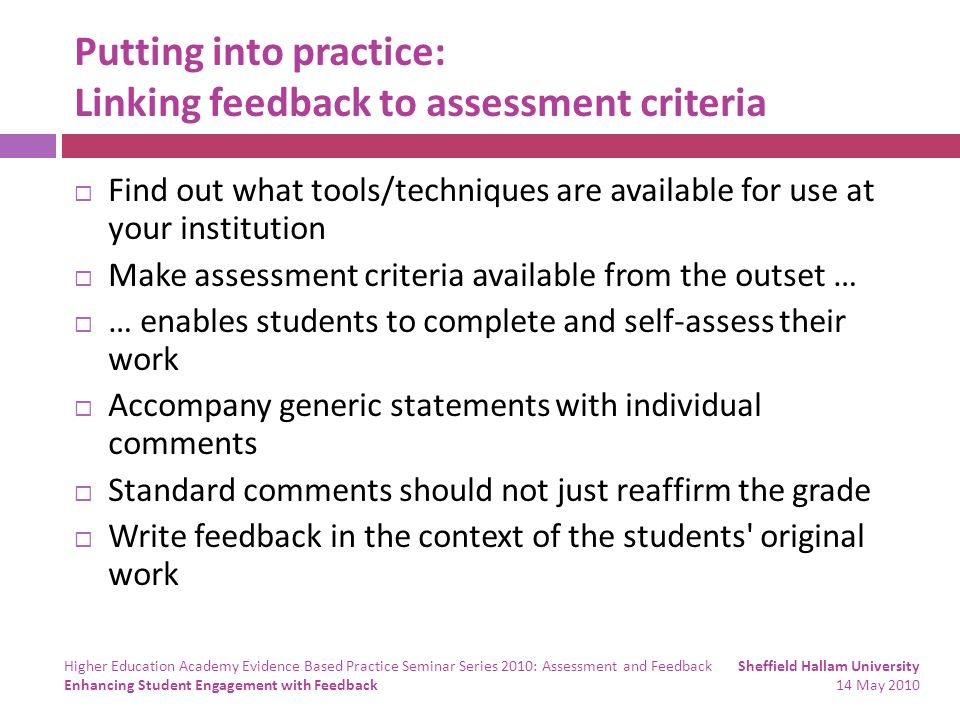 Putting into practice: Linking feedback to assessment criteria Find out what tools/techniques are available for use at your institution Make assessment criteria available from the outset … … enables students to complete and self-assess their work Accompany generic statements with individual comments Standard comments should not just reaffirm the grade Write feedback in the context of the students original work Sheffield Hallam University 14 May 2010 Higher Education Academy Evidence Based Practice Seminar Series 2010: Assessment and Feedback Enhancing Student Engagement with Feedback