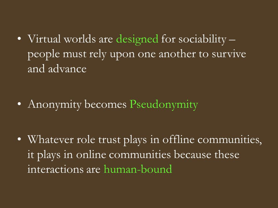 Virtual worlds are designed for sociability – people must rely upon one another to survive and advance Anonymity becomes Pseudonymity Whatever role trust plays in offline communities, it plays in online communities because these interactions are human-bound