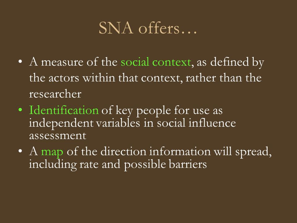 SNA offers… A measure of the social context, as defined by the actors within that context, rather than the researcher Identification of key people for use as independent variables in social influence assessment A map of the direction information will spread, including rate and possible barriers