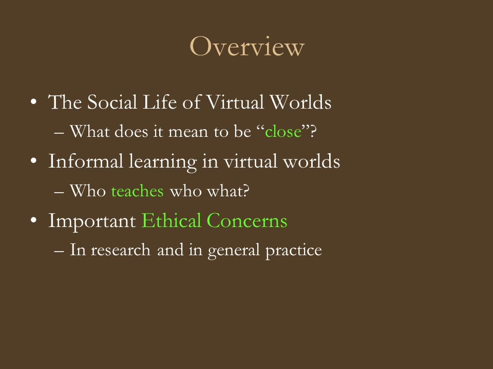Overview The Social Life of Virtual Worlds –What does it mean to be close.