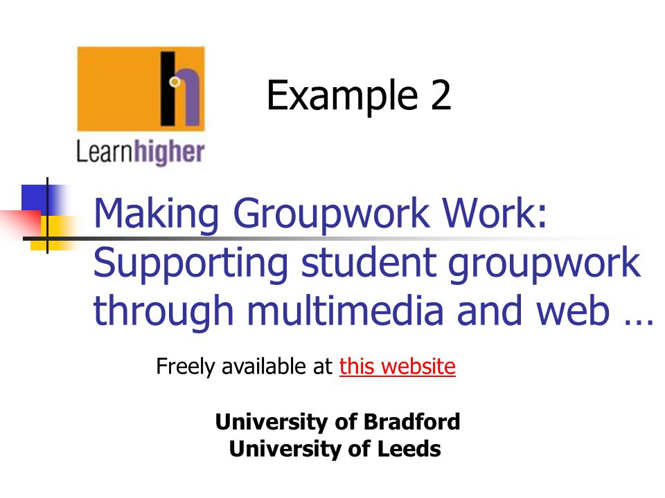 Making Groupwork Work: Supporting student groupwork through multimedia and web … University of Bradford University of Leeds Example 2 Freely available at this websitethis website