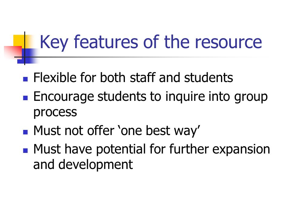 Key features of the resource Flexible for both staff and students Encourage students to inquire into group process Must not offer one best way Must have potential for further expansion and development
