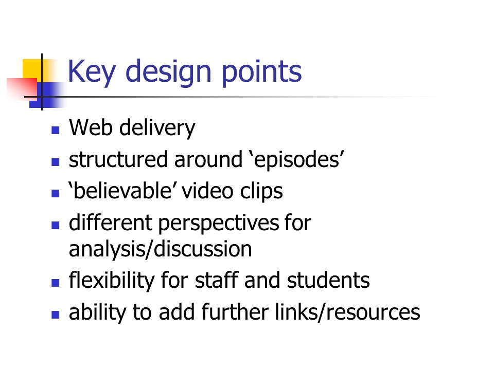 Key design points Web delivery structured around episodes believable video clips different perspectives for analysis/discussion flexibility for staff and students ability to add further links/resources