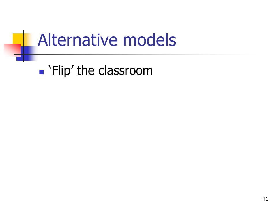 Alternative models Flip the classroom 41