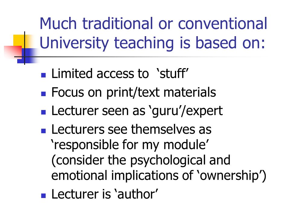 Much traditional or conventional University teaching is based on: Limited access to stuff Focus on print/text materials Lecturer seen as guru/expert Lecturers see themselves asresponsible for my module (consider the psychological and emotional implications of ownership) Lecturer is author