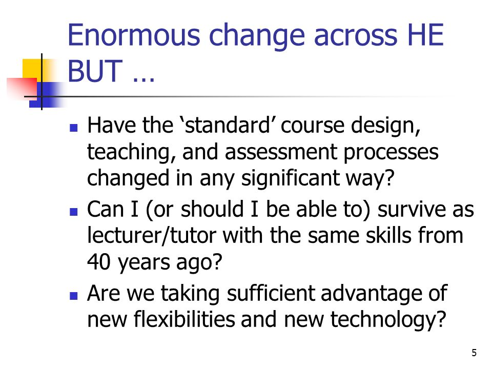 Enormous change across HE BUT … Have the standard course design, teaching, and assessment processes changed in any significant way.