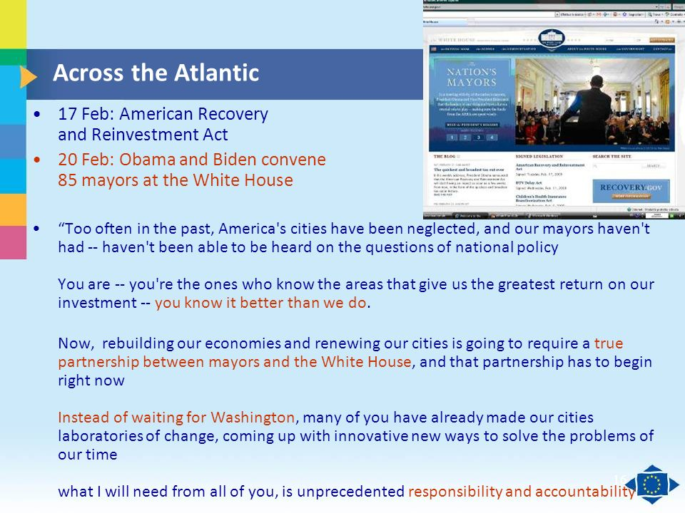 Click to edit Master title style Click to edit Master text styles Second level Third level Fourth level Fifth level 16 Across the Atlantic 17 Feb: American Recovery and Reinvestment Act 20 Feb: Obama and Biden convene 85 mayors at the White House Too often in the past, America s cities have been neglected, and our mayors haven t had -- haven t been able to be heard on the questions of national policy You are -- you re the ones who know the areas that give us the greatest return on our investment -- you know it better than we do.