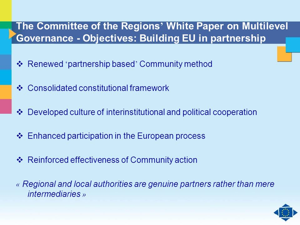 Click to edit Master title style Click to edit Master text styles Second level Third level Fourth level Fifth level 36 The Committee of the Regions White Paper on Multilevel Governance - Objectives: Building EU in partnership Renewed partnership based Community method Consolidated constitutional framework Developed culture of interinstitutional and political cooperation Enhanced participation in the European process Reinforced effectiveness of Community action « Regional and local authorities are genuine partners rather than mere intermediaries »
