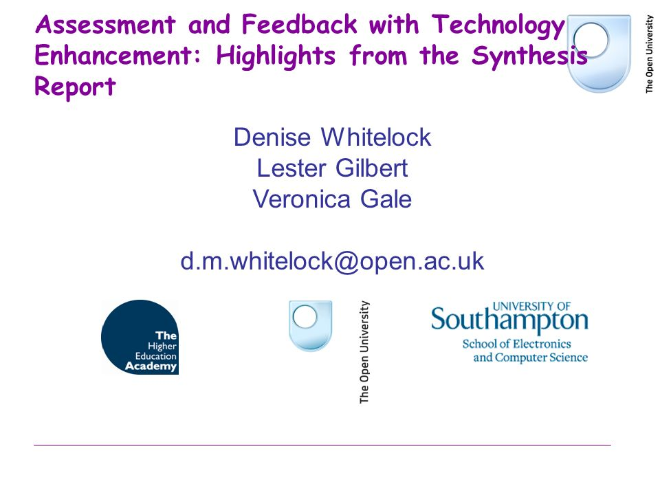 Assessment and Feedback with Technology Enhancement: Highlights from the Synthesis Report Denise Whitelock Lester Gilbert Veronica Gale d.m.whitelock@open.ac.uk