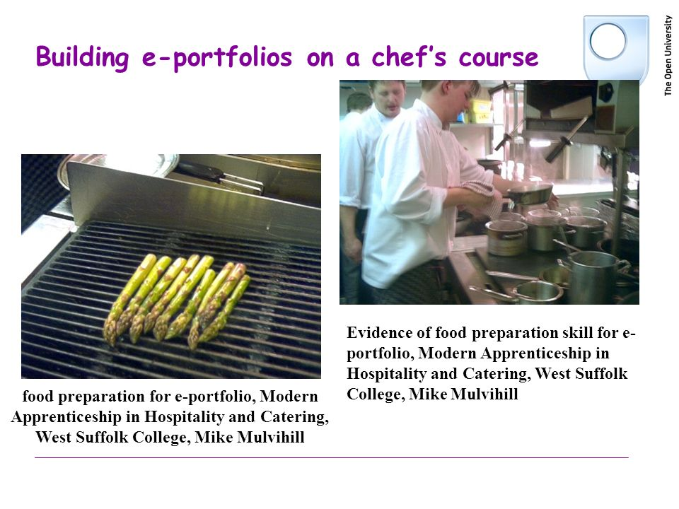 Building e-portfolios on a chefs course food preparation for e-portfolio, Modern Apprenticeship in Hospitality and Catering, West Suffolk College, Mike Mulvihill Evidence of food preparation skill for e- portfolio, Modern Apprenticeship in Hospitality and Catering, West Suffolk College, Mike Mulvihill