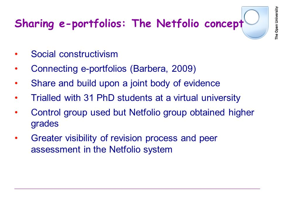 Sharing e-portfolios: The Netfolio concept Social constructivism Connecting e-portfolios (Barbera, 2009) Share and build upon a joint body of evidence