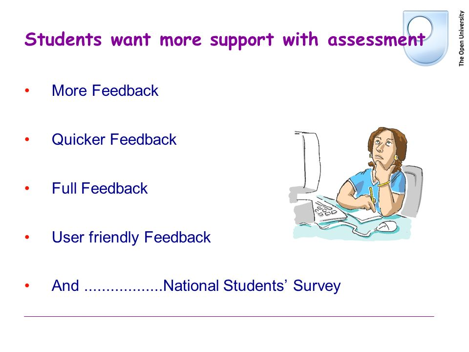 Students want more support with assessment More Feedback Quicker Feedback Full Feedback User friendly Feedback And..................National Students
