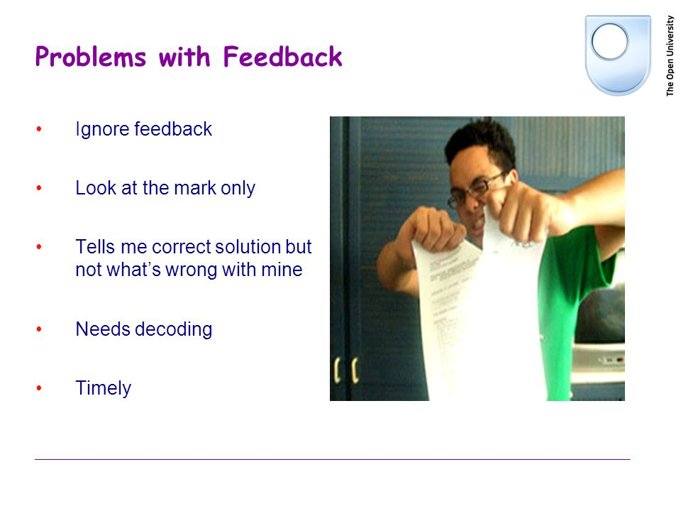 Problems with Feedback Ignore feedback Look at the mark only Tells me correct solution but not whats wrong with mine Needs decoding Timely