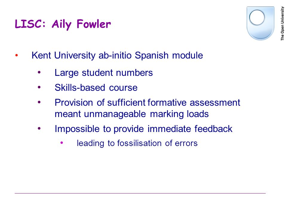 LISC: Aily Fowler Kent University ab-initio Spanish module Large student numbers Skills-based course Provision of sufficient formative assessment mean