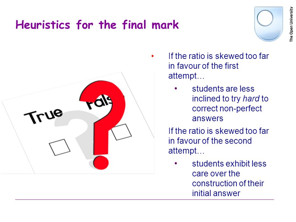 Heuristics for the final mark If the ratio is skewed too far in favour of the first attempt… students are less inclined to try hard to correct non-per