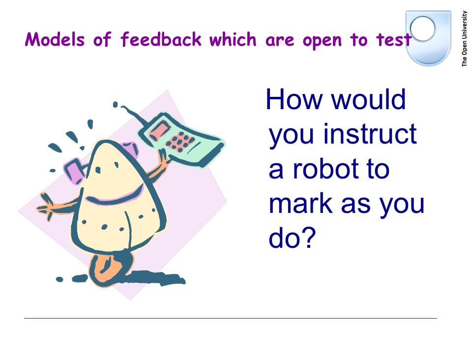 Models of feedback which are open to test How would you instruct a robot to mark as you do