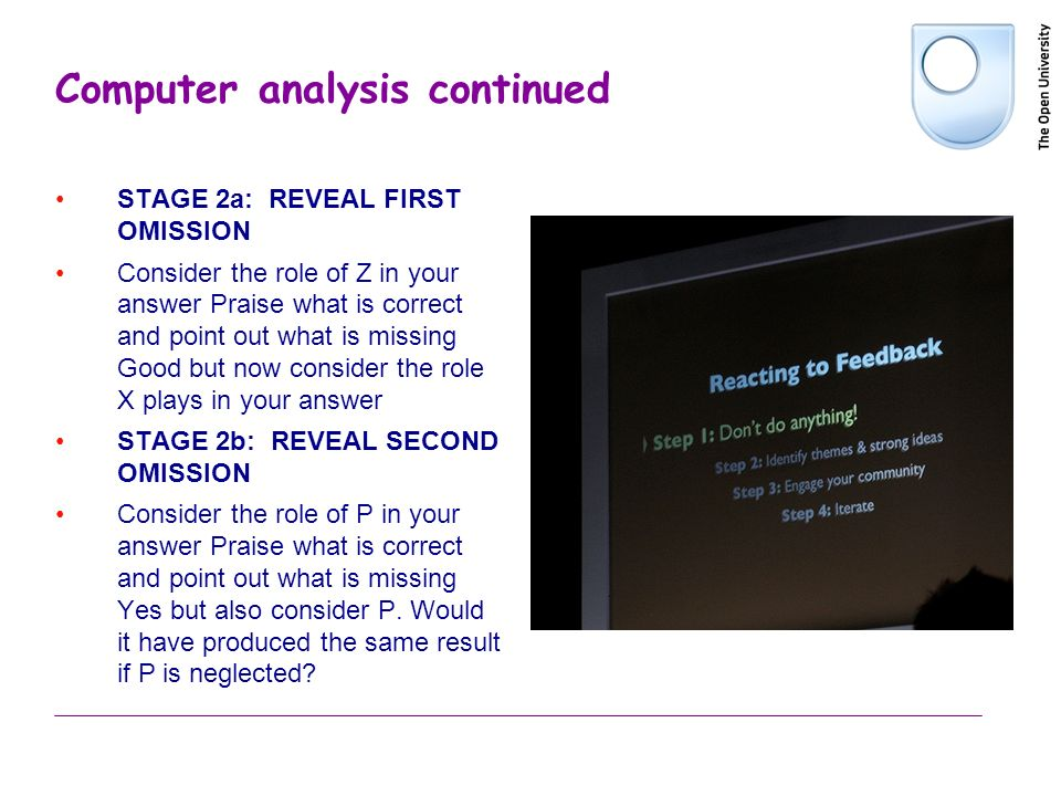 Computer analysis continued STAGE 2a: REVEAL FIRST OMISSION Consider the role of Z in your answer Praise what is correct and point out what is missing Good but now consider the role X plays in your answer STAGE 2b: REVEAL SECOND OMISSION Consider the role of P in your answer Praise what is correct and point out what is missing Yes but also consider P.
