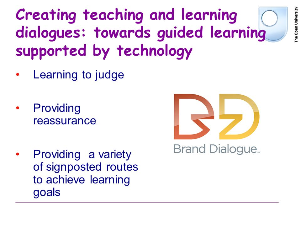 Creating teaching and learning dialogues: towards guided learning supported by technology Learning to judge Providing reassurance Providing a variety of signposted routes to achieve learning goals