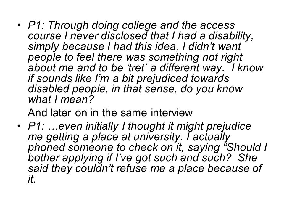 P1: Through doing college and the access course I never disclosed that I had a disability, simply because I had this idea, I didnt want people to feel