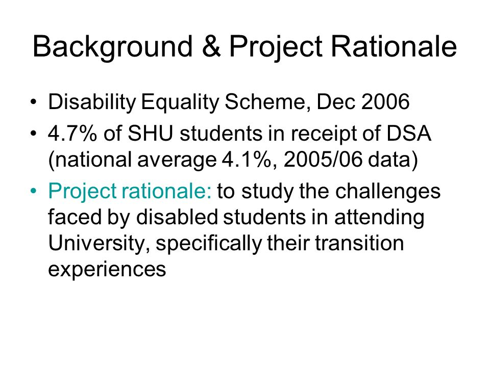 Background & Project Rationale Disability Equality Scheme, Dec 2006 4.7% of SHU students in receipt of DSA (national average 4.1%, 2005/06 data) Proje