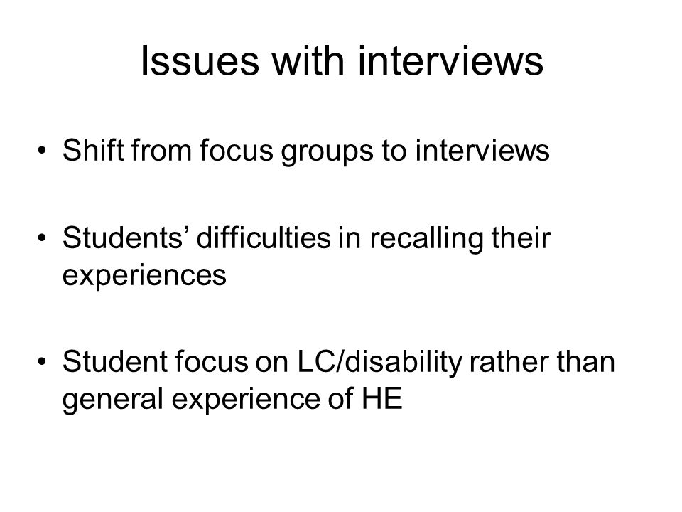 Issues with interviews Shift from focus groups to interviews Students difficulties in recalling their experiences Student focus on LC/disability rathe