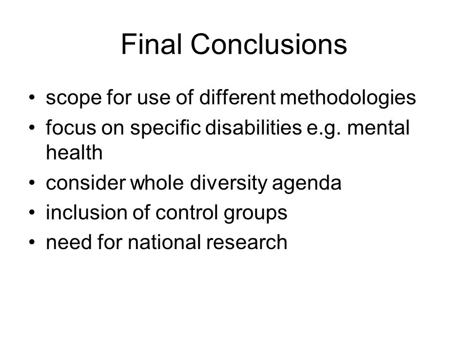 Final Conclusions scope for use of different methodologies focus on specific disabilities e.g. mental health consider whole diversity agenda inclusion