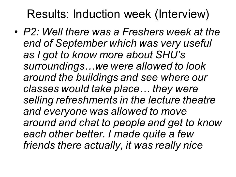 Results: Induction week (Interview) P2: Well there was a Freshers week at the end of September which was very useful as I got to know more about SHUs