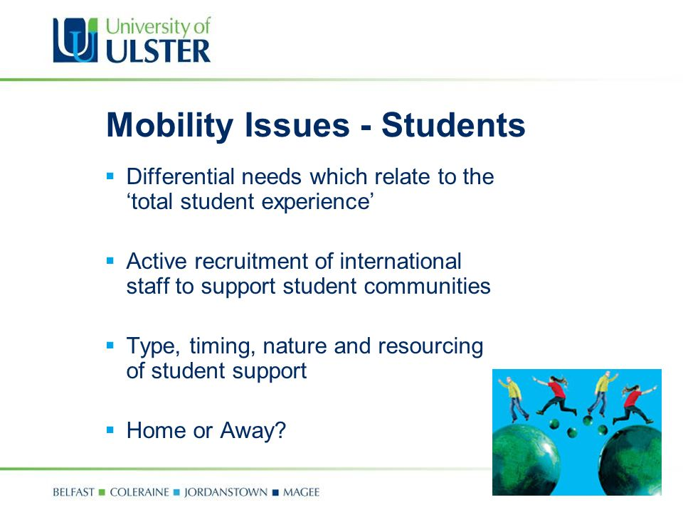 Mobility Issues - Students Differential needs which relate to the total student experience Active recruitment of international staff to support student communities Type, timing, nature and resourcing of student support Home or Away
