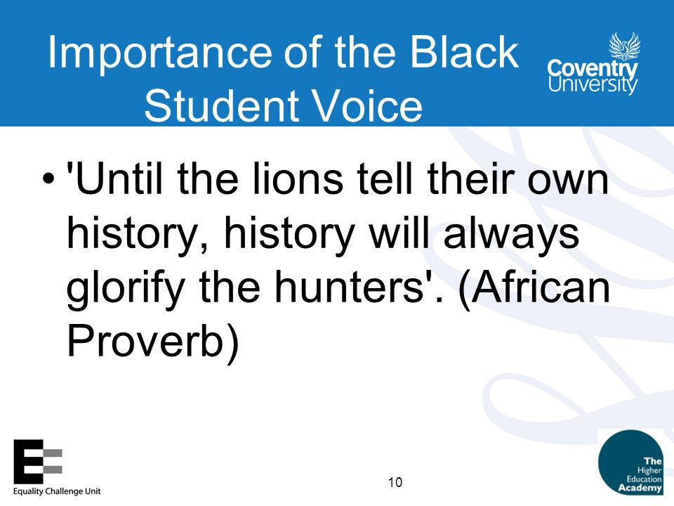 10 Importance of the Black Student Voice Until the lions tell their own history, history will always glorify the hunters .