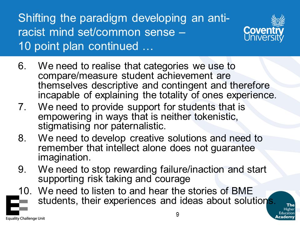 9 Shifting the paradigm developing an anti- racist mind set/common sense – 10 point plan continued … 6.We need to realise that categories we use to compare/measure student achievement are themselves descriptive and contingent and therefore incapable of explaining the totality of ones experience.