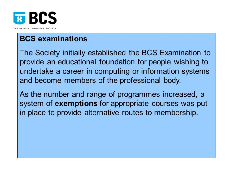 BCS examinations The Society initially established the BCS Examination to provide an educational foundation for people wishing to undertake a career in computing or information systems and become members of the professional body.