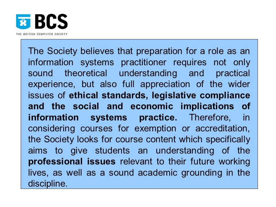 The Society believes that preparation for a role as an information systems practitioner requires not only sound theoretical understanding and practical experience, but also full appreciation of the wider issues of ethical standards, legislative compliance and the social and economic implications of information systems practice.