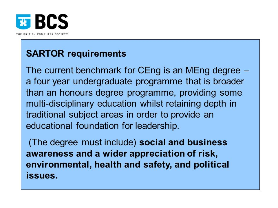 SARTOR requirements The current benchmark for CEng is an MEng degree – a four year undergraduate programme that is broader than an honours degree programme, providing some multi-disciplinary education whilst retaining depth in traditional subject areas in order to provide an educational foundation for leadership.