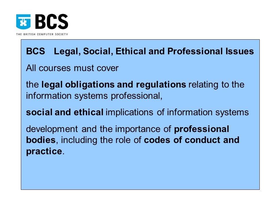 BCSLegal, Social, Ethical and Professional Issues All courses must cover the legal obligations and regulations relating to the information systems professional, social and ethical implications of information systems development and the importance of professional bodies, including the role of codes of conduct and practice.
