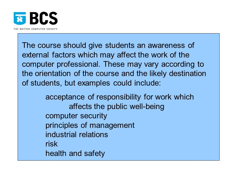 The course should give students an awareness of external factors which may affect the work of the computer professional.