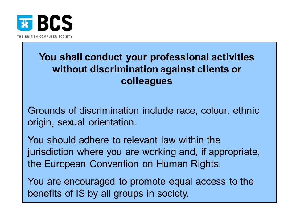 You shall conduct your professional activities without discrimination against clients or colleagues Grounds of discrimination include race, colour, ethnic origin, sexual orientation.