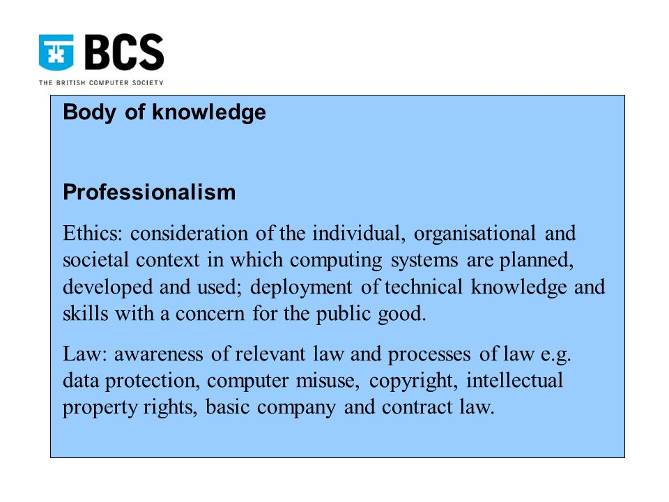 Body of knowledge Professionalism Ethics: consideration of the individual, organisational and societal context in which computing systems are planned, developed and used; deployment of technical knowledge and skills with a concern for the public good.