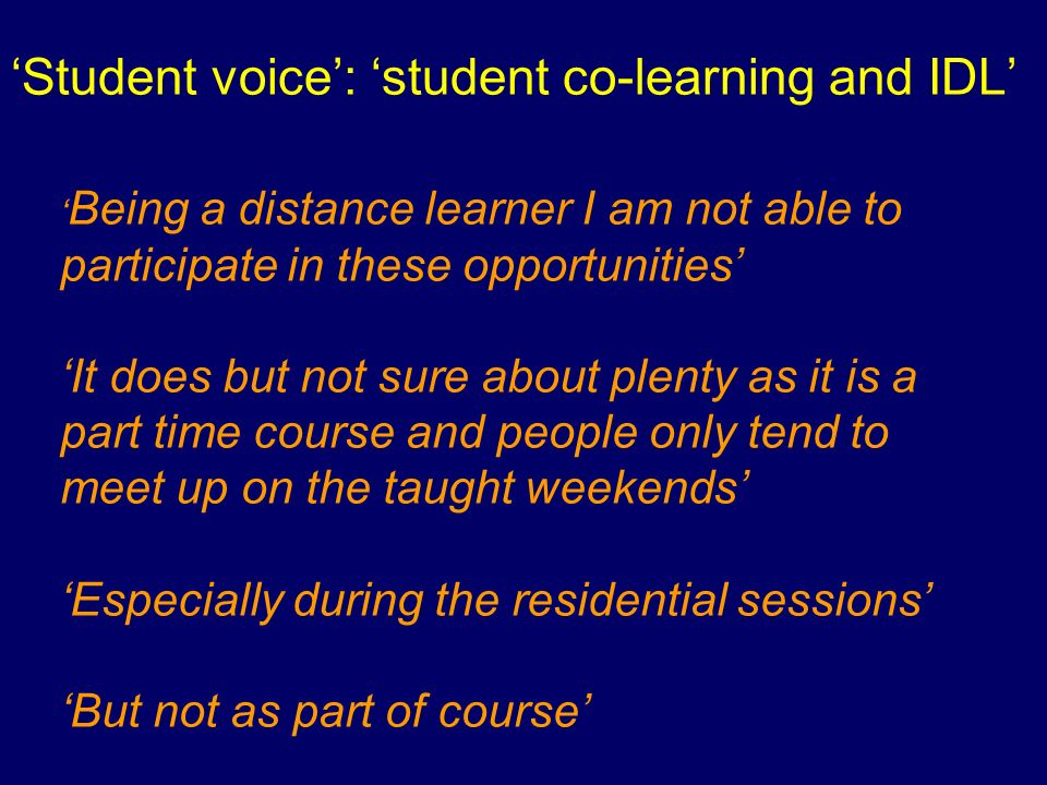 Student voice: student co-learning and IDL Being a distance learner I am not able to participate in these opportunities It does but not sure about plenty as it is a part time course and people only tend to meet up on the taught weekends Especially during the residential sessions But not as part of course