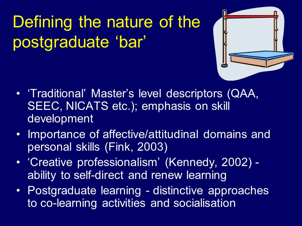 Defining the nature of the postgraduate bar Traditional Masters level descriptors (QAA, SEEC, NICATS etc.); emphasis on skill development Importance of affective/attitudinal domains and personal skills (Fink, 2003) Creative professionalism (Kennedy, 2002) - ability to self-direct and renew learning Postgraduate learning - distinctive approaches to co-learning activities and socialisation