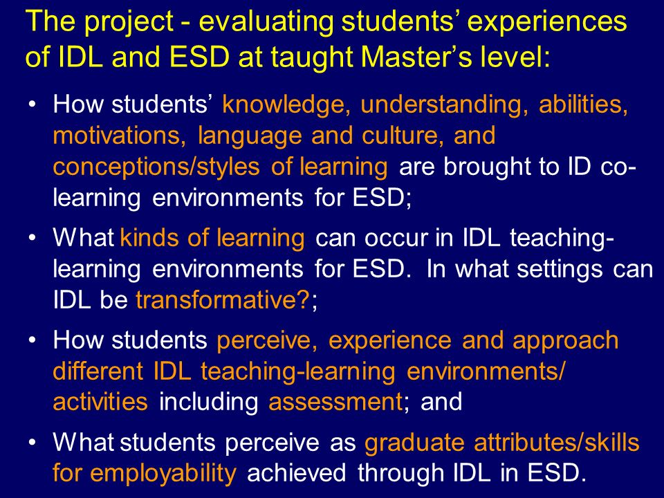 Conclusions Research base as stimulus for student/staff discussion about IDL in ESD at M- level Student perceptions here – match those of staff (in literature) Importance of making IDL explicit Need to move student neutral responses Need to support transitions to IDL in ESD at PGT Explore IDL and work-based elements of courses Establish case-studies of good/ innovative practice Themes for further investigation –IDL, sustainability and employability –IDL, sustainability and transformative learning Resources from project: www.glos.ac.uk/interdisciplinarymasters