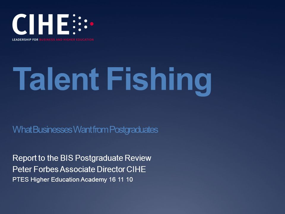Talent Fishing What Businesses Want from Postgraduates Report to the BIS Postgraduate Review Peter Forbes Associate Director CIHE PTES Higher Education Academy 16 11 10