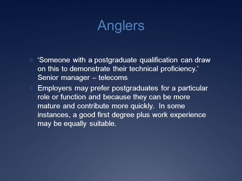 Anglers Someone with a postgraduate qualification can draw on this to demonstrate their technical proficiency.