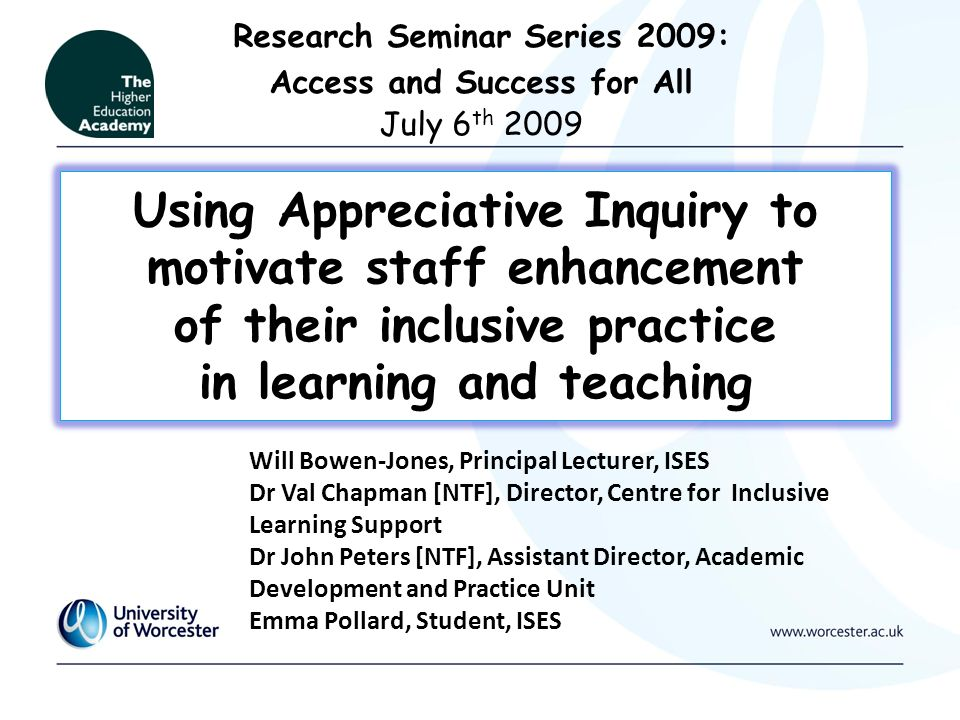Using Appreciative Inquiry to motivate staff enhancement of their inclusive practice in learning and teaching Research Seminar Series 2009: Access and Success for All July 6 th 2009 Will Bowen-Jones, Principal Lecturer, ISES Dr Val Chapman [NTF], Director, Centre for Inclusive Learning Support Dr John Peters [NTF], Assistant Director, Academic Development and Practice Unit Emma Pollard, Student, ISES