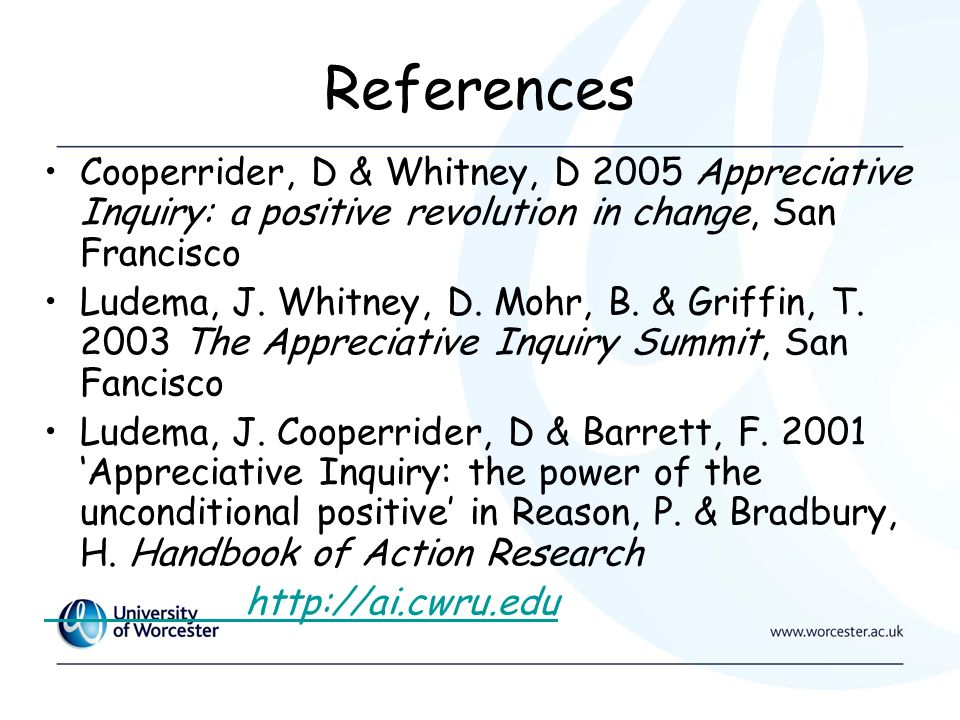 References Cooperrider, D & Whitney, D 2005 Appreciative Inquiry: a positive revolution in change, San Francisco Ludema, J.