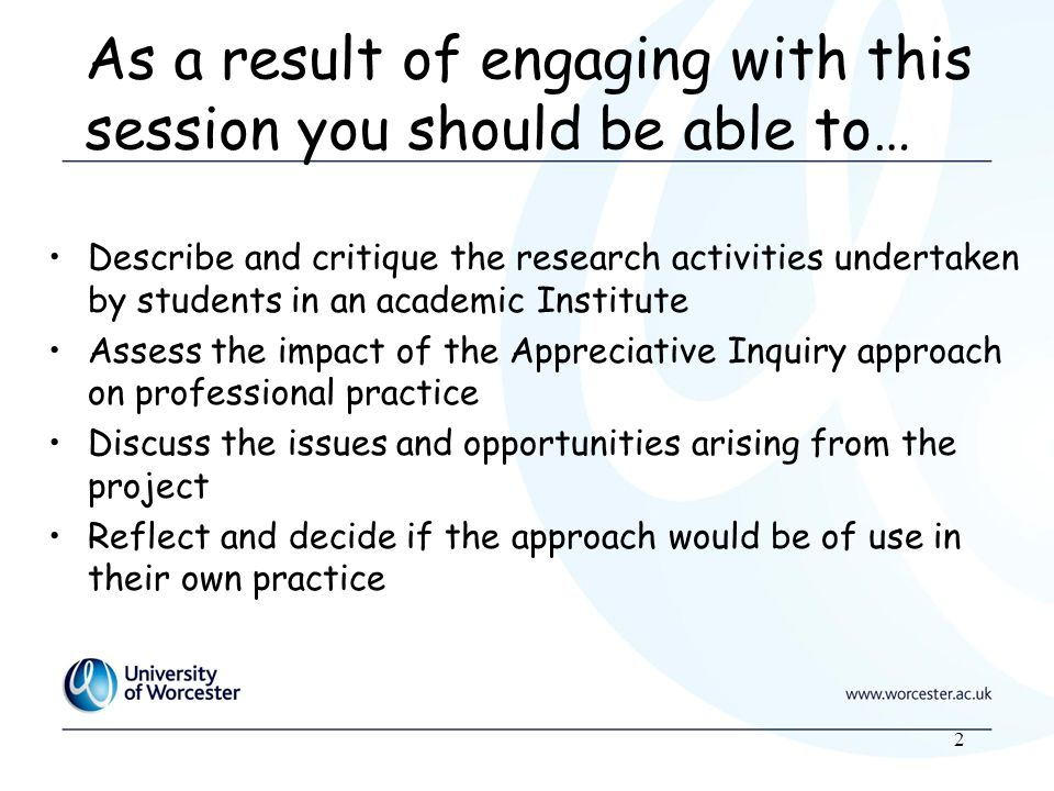 2 As a result of engaging with this session you should be able to… Describe and critique the research activities undertaken by students in an academic Institute Assess the impact of the Appreciative Inquiry approach on professional practice Discuss the issues and opportunities arising from the project Reflect and decide if the approach would be of use in their own practice
