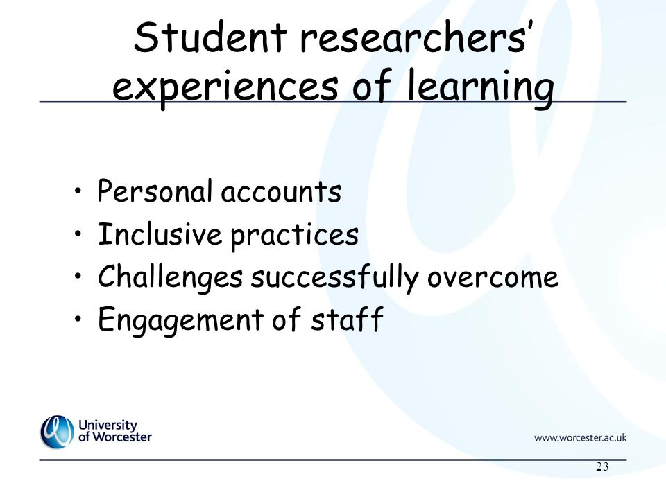 23 Student researchers experiences of learning Personal accounts Inclusive practices Challenges successfully overcome Engagement of staff