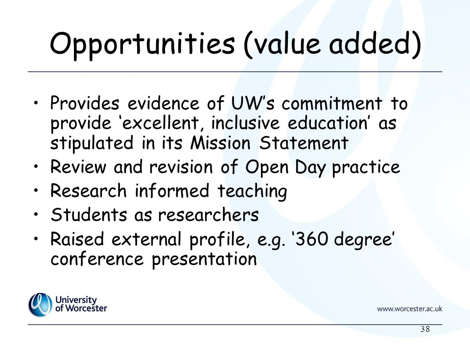 38 Opportunities (value added) Provides evidence of UWs commitment to provide excellent, inclusive education as stipulated in its Mission Statement Review and revision of Open Day practice Research informed teaching Students as researchers Raised external profile, e.g.