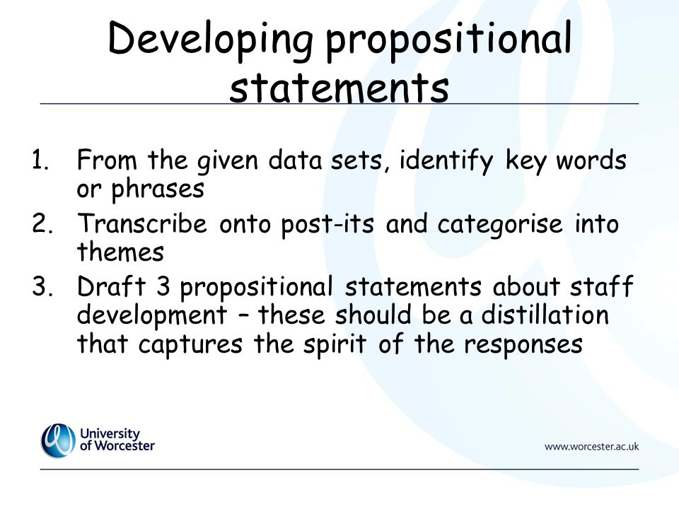 Developing propositional statements 1.From the given data sets, identify key words or phrases 2.Transcribe onto post-its and categorise into themes 3.Draft 3 propositional statements about staff development – these should be a distillation that captures the spirit of the responses