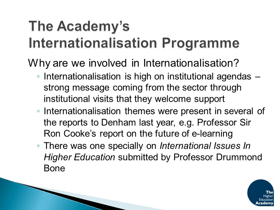 The Academys Internationalisation pages on our website are a rich resource www.heacademy.ac.uk/ourwork/learning/international Developed a community of practice, supported by the Forum for Internationalisation and Intercultural Education, http://fiiced.ning.com which has an extensive membership from across the UK and indeed further afield.http://fiiced.ning.com